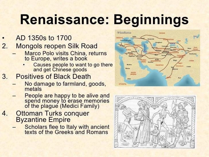 Renaissance: Beginnings <ul><li>AD 1350s to 1700 </li></ul><ul><li>Mongols reopen Silk Road </li></ul><ul><ul><li>Marco Po...