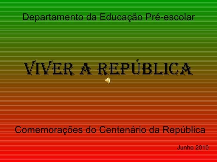 Viver a República Comemorações do Centenário da República Junho 2010 Departamento da Educação Pré-escolar
