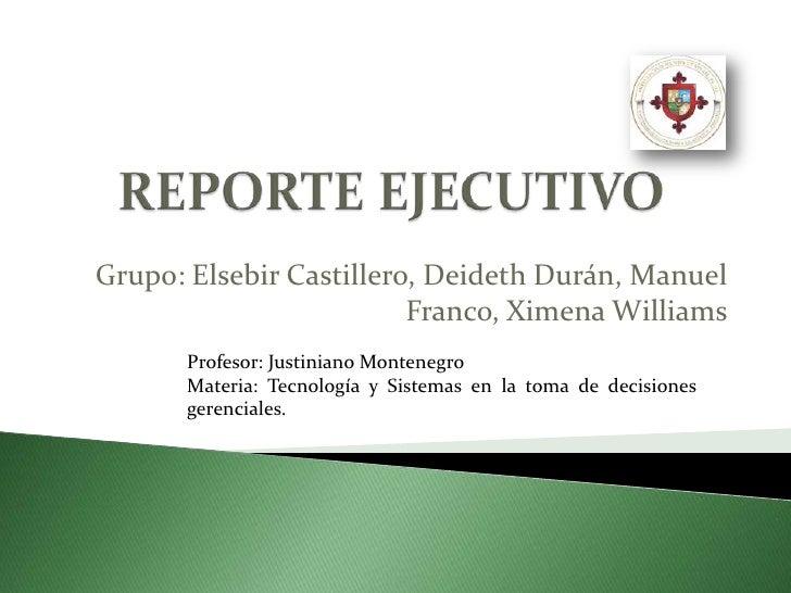 REPORTE EJECUTIVO<br />Grupo: Elsebir Castillero, Deideth Durán, Manuel Franco, Ximena Williams<br />Profesor: Justiniano ...