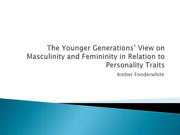 The Younger Generations' View on Masculinity and Femininity in Relation to Personality Traits<br />Amber Fonderwhite<br />