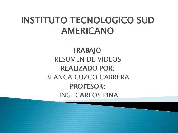 INSTITUTO TECNOLOGICO SUD AMERICANO<br />TRABAJO:<br />RESUMEN DE VIDEOS<br />REALIZADO POR:<br />BLANCA CUZCO CABRERA<br ...