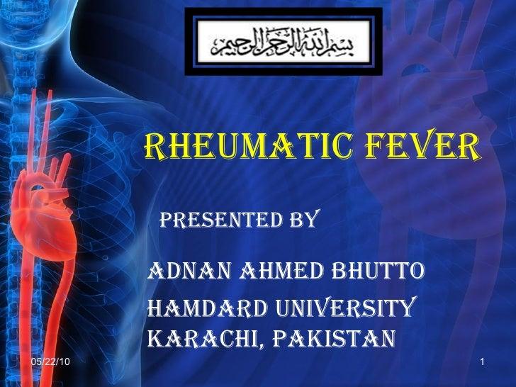 RHEUMATIC FEVER  PRESENTED BY ADNAN AHMED BHUTTO Hamdard University  Karachi, Pakistan 05/22/10