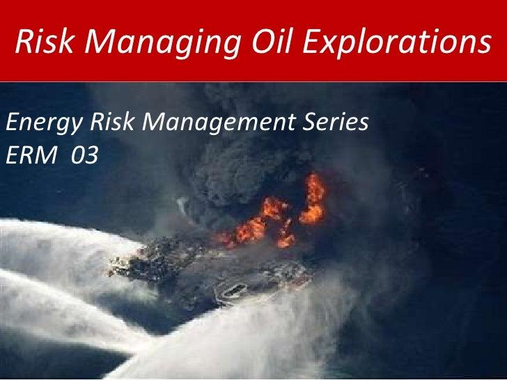 Risk Managing Oil Explorations<br />Energy Risk Management Series  ERM  03<br />