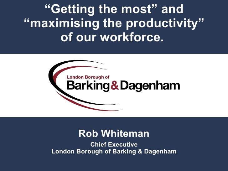 """"""" Getting the most"""" and """"maximising the productivity"""" ofour workforce.  Rob Whiteman Chief Executive London Borough of Ba..."""