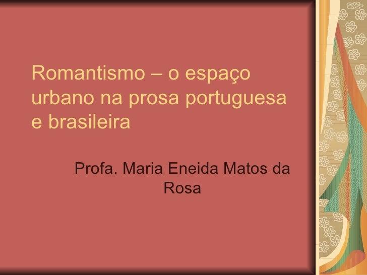 Romantismo – o espaço urbano na prosa portuguesa e brasileira Profa. Maria Eneida Matos da Rosa
