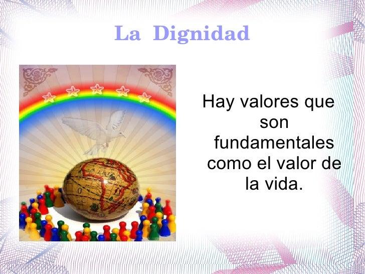 La  Dignidad <ul>Hay valores que son fundamentales como el valor de la vida. </ul>