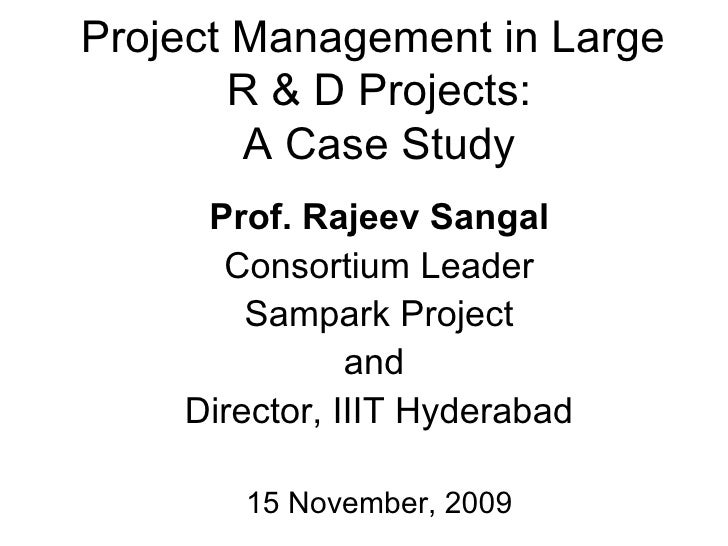 Project Management in Large  R & D Projects: A Case Study Prof. Rajeev Sangal Consortium Leader Sampark Project and  Direc...
