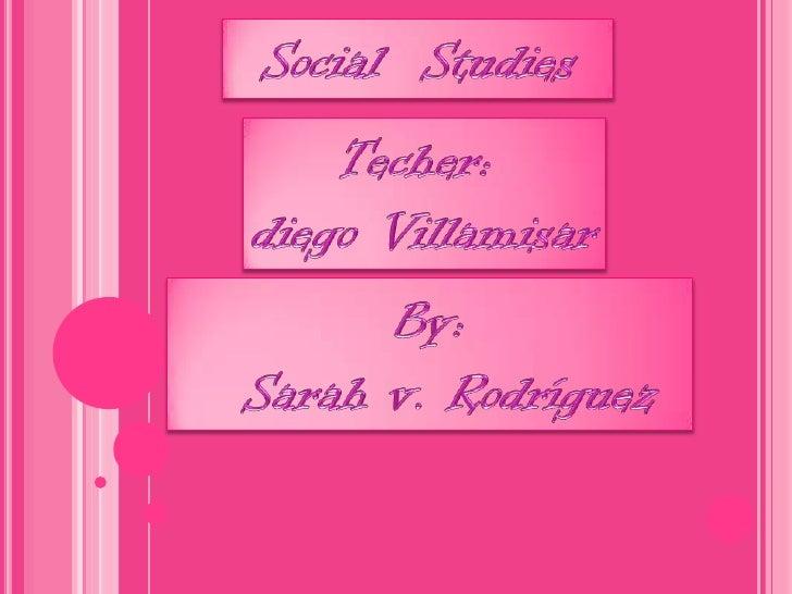 Social  Studies<br />Techer: <br />diego Villamisar<br />By:<br />  Sarah v. Rodríguez <br />