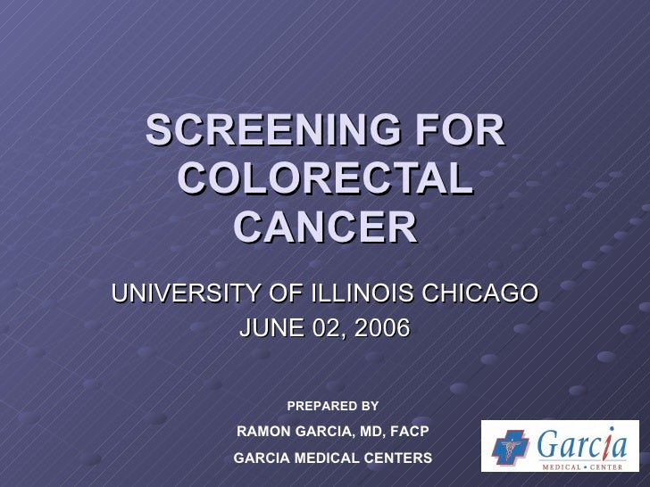 SCREENING FOR COLORECTAL CANCER UNIVERSITY OF ILLINOIS CHICAGO JUNE 02, 2006 PREPARED BY RAMON GARCIA, MD, FACP GARCIA MED...