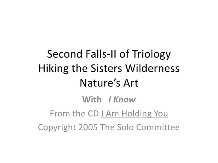 Second Falls-II of TriologyHiking the Sisters WildernessNature's Art<br />With   I Know<br />From the CD I Am Holding You<...