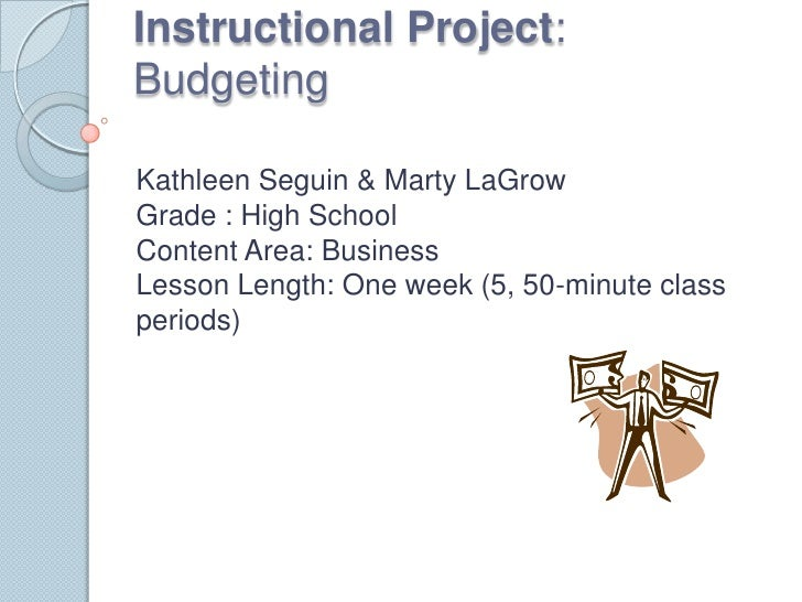 Instructional Project: Budgeting<br />Kathleen Seguin & Marty LaGrowGrade : High SchoolContent Area: BusinessLesson Length...