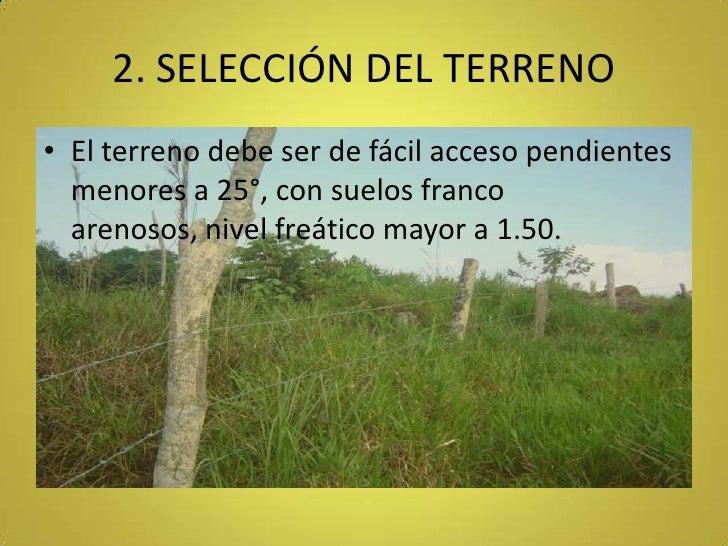 2. SELECCIÓN DEL TERRENO<br />El terreno debe ser de fácil acceso pendientes menores a 25°, con suelos franco arenosos, ni...