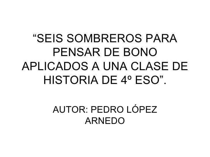 """"""" SEIS SOMBREROS PARA PENSAR DE BONO APLICADOS A UNA CLASE DE HISTORIA DE 4º ESO"""". AUTOR: PEDRO LÓPEZ ARNEDO"""
