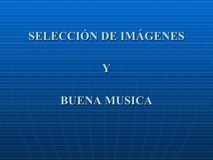 SELECCIÓN DE IMÁGENES Y BUENA MUSICA