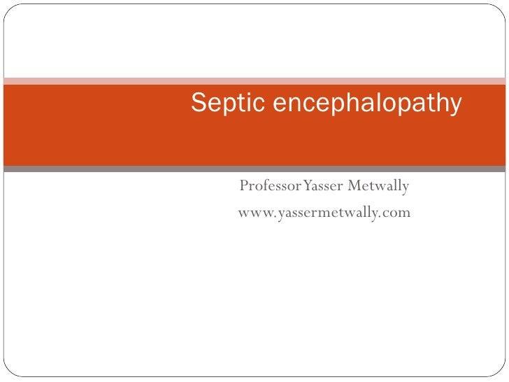 Professor Yasser Metwally www.yassermetwally.com Septic encephalopathy