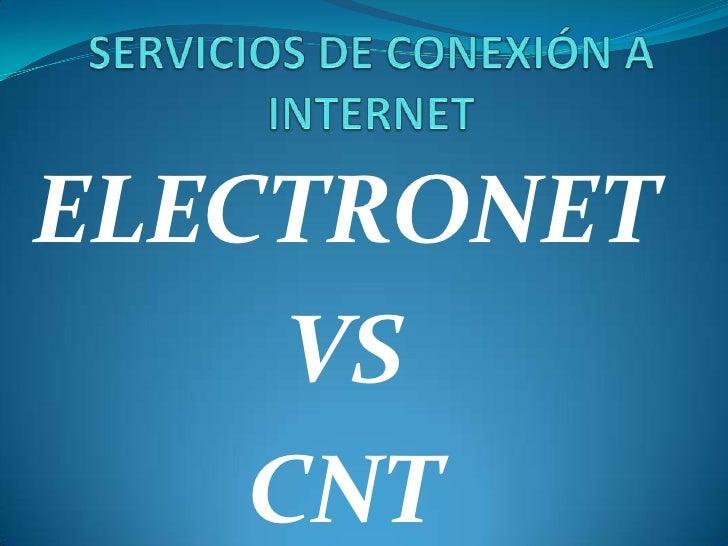 SERVICIOS DE CONEXIÓN A INTERNET<br />ELECTRONET<br />VS<br />CNT<br />