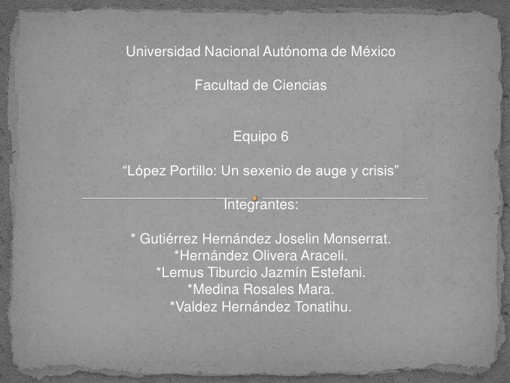 """Universidad Nacional Autónoma de México<br />Facultad de Ciencias<br />Equipo 6<br />""""López Portillo: Un sexenio de auge y..."""