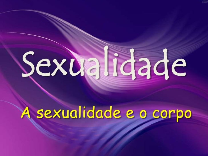 Sexualidade<br /> A sexualidade e o corpo<br />