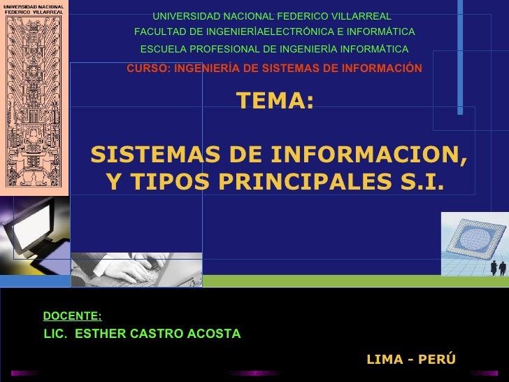 TEMA:  SISTEMAS DE INFORMACION, Y TIPOS PRINCIPALES S.I. UNIVERSIDAD  NACIONAL FEDERICO VILLARREAL   FACULTAD DE INGENIERÍ...