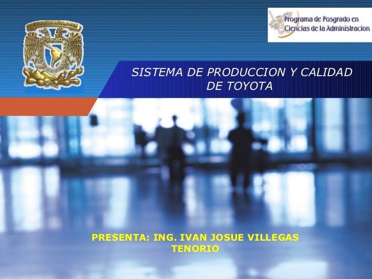 SISTEMA DE PRODUCCION Y CALIDAD DE TOYOTA  PRESENTA: ING. IVAN JOSUE VILLEGAS TENORIO