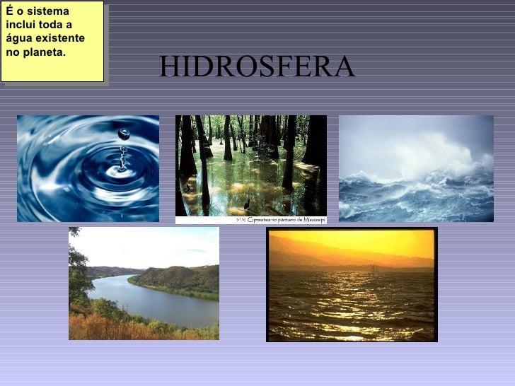 HIDROSFERA É o sistema inclui toda a água existente no planeta.
