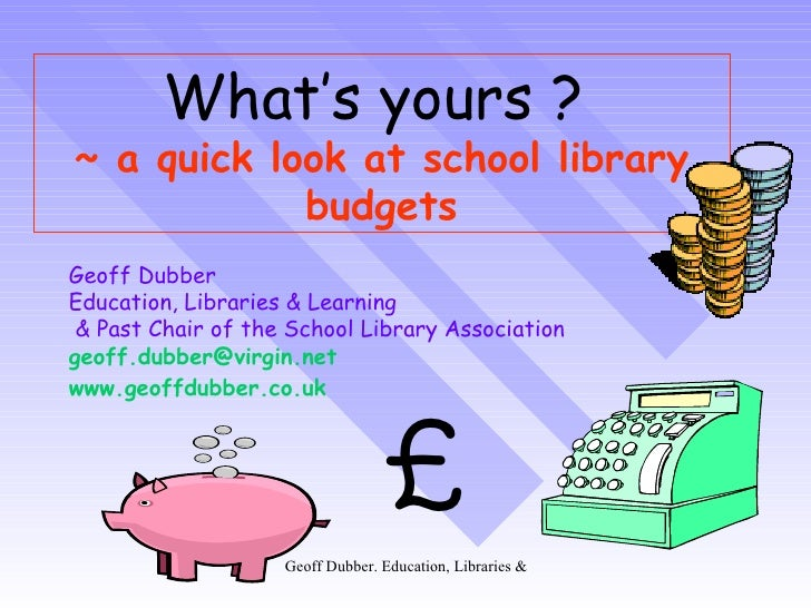 What's yours ?   ~ a quick look at school library budgets Geoff Dubber  Education, Libraries & Learning & Past Chair of th...