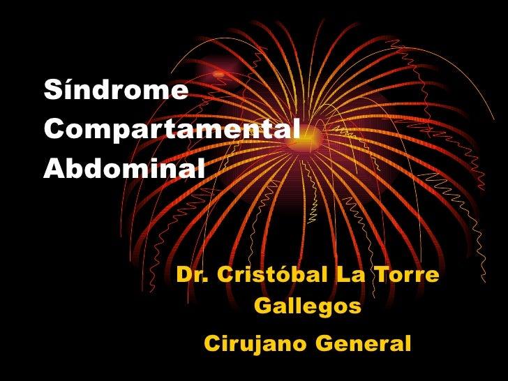 Síndrome Compartamental Abdominal          Dr. Cristóbal La Torre               Gallegos          Cirujano General