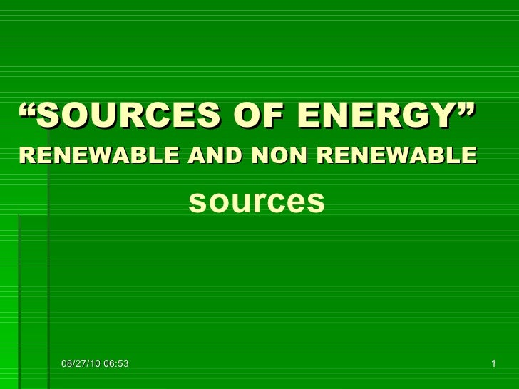""""""" SOURCES OF ENERGY"""" RENEWABLE AND NON RENEWABLE sources 08/27/10   06:37"""