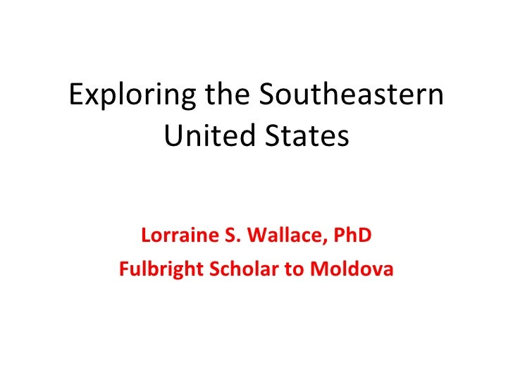 Exploring the Southeastern United States Lorraine S. Wallace, PhD Fulbright Scholar to Moldova
