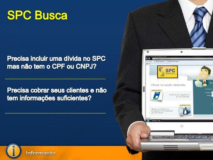 SPC Busca<br />Precisa incluir uma dívida no SPC mas não tem o CPF ou CNPJ?<br />Precisa cobrar seus clientes e não tem in...