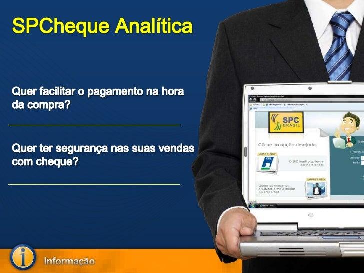SPCheque Analítica<br />Quer facilitar o pagamento na hora da compra?<br />Quer ter segurança nas suas vendas com cheque?<...