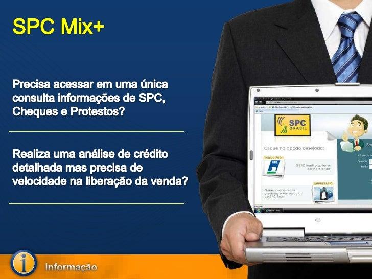 SPC Mix+<br />Precisa acessar em uma única consulta informações de SPC, Cheques e Protestos?<br />Realiza uma análise de c...