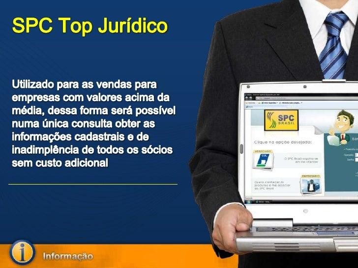 SPC Top Jurídico<br />Utilizado para as vendas para empresas com valores acima da média, dessa forma será possível numa ún...