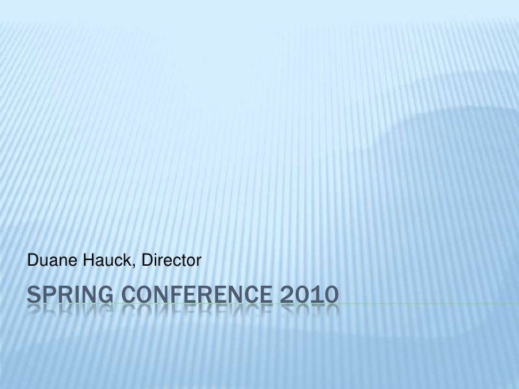 Spring Conference 2010<br />Duane Hauck, Director<br />