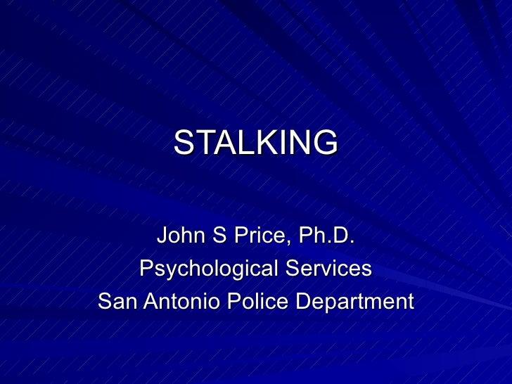 STALKING John S Price, Ph.D. Psychological Services San Antonio Police Department