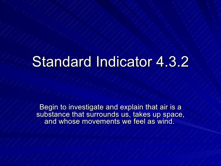 Standard Indicator 4.3.2 Begin to investigate and explain that air is a substance that surrounds us, takes up space, and w...