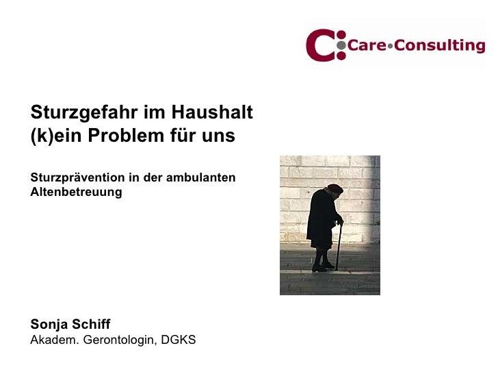 Sturzgefahr im Haushalt (k)ein Problem für uns Sturzprävention in der ambulanten  Altenbetreuung Sonja Schiff Akadem. Gero...
