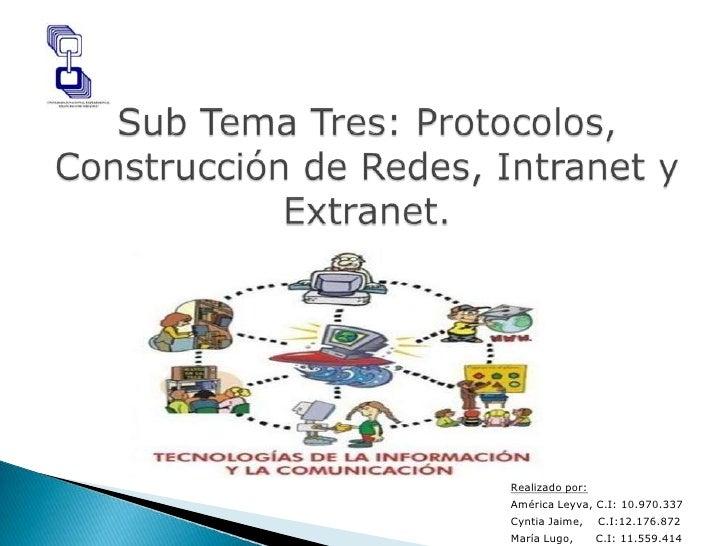 Sub Tema Tres: Protocolos, Construcción de Redes, Intranet y Extranet.<br />Realizado por:<br />América Leyva, C.I: 10.970...