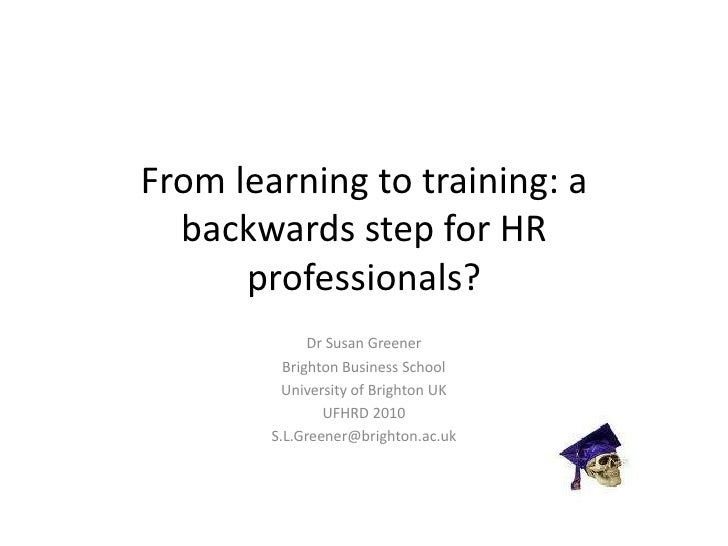 From learning to training: a backwards step for HR professionals?<br />Dr Susan Greener<br />Brighton Business School<br /...