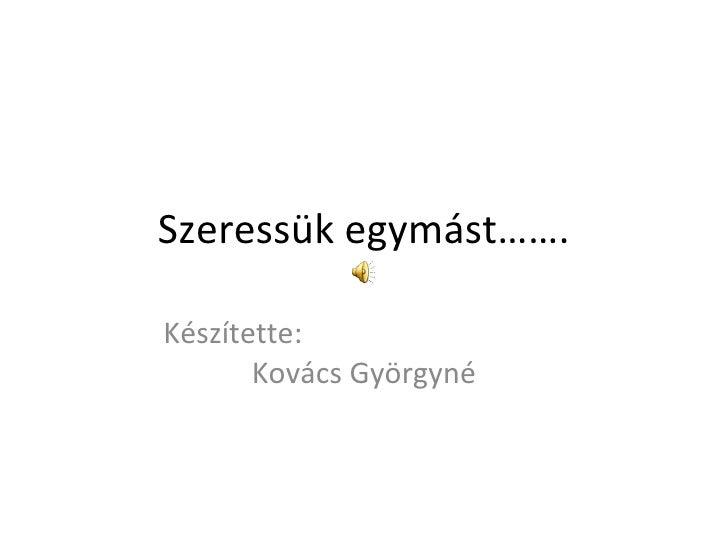 Szeressük egymást……. Készítette:  Kovács Györgyné