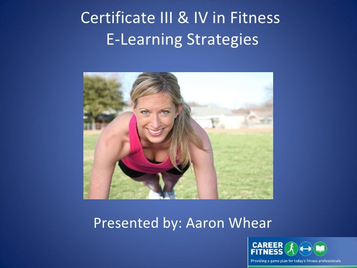 Certificate III & IV in Fitness  E-Learning Strategies Presented by: Aaron Whear
