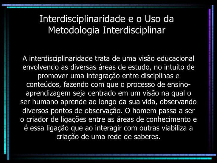 Interdisciplinaridade e o Uso da Metodologia Interdisciplinar A interdisciplinaridade trata de uma visão educacional envol...