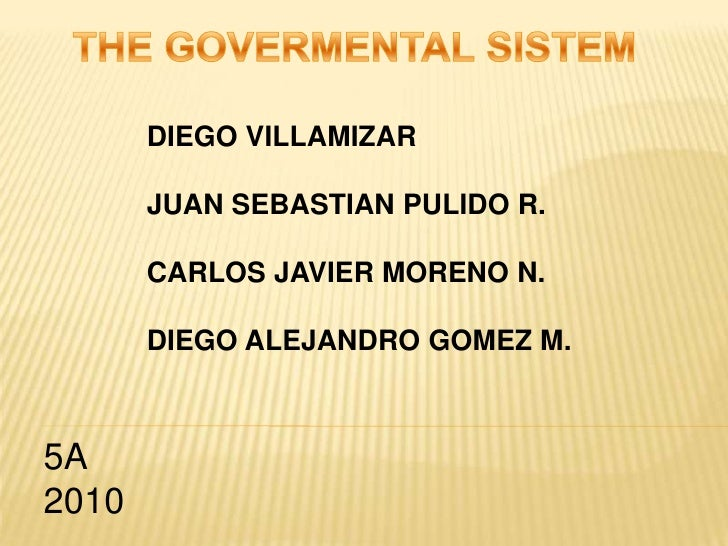 THE GOVERMENTAL SISTEM<br />DIEGO VILLAMIZAR<br />JUAN SEBASTIAN PULIDO R.<br />CARLOS JAVIER MORENO N.<br />DIEGO ALEJAND...
