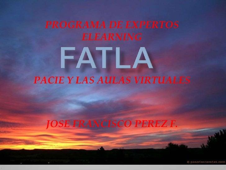 PROGRAMA DE EXPERTOS ELEARNING<br />PACIE Y LAS AULAS VIRTUALES<br />JOSE FRANCISCO PEREZ F.<br />FATLA<br />