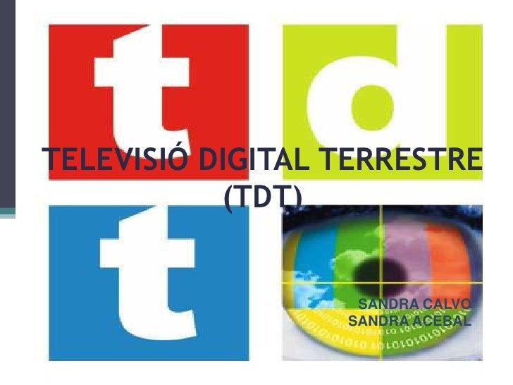 TELEVISIÓ DIGITAL TERRESTRE  (TDT)<br />SANDRA CALVO<br />SANDRA ACEBAL<br />