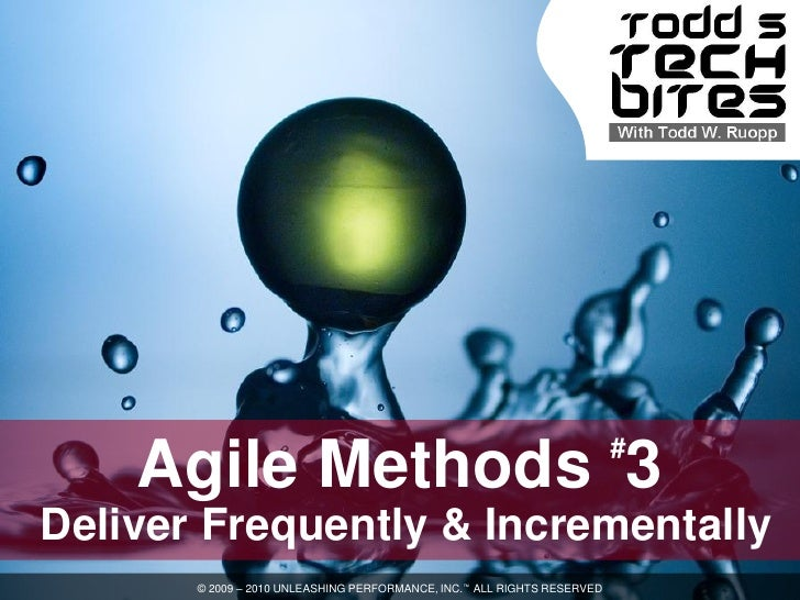 #     Agile Methods 3 Deliver Frequently & Incrementally        © 2009 – 2010 UNLEASHING PERFORMANCE, INC.™ ALL RIGHTS RES...