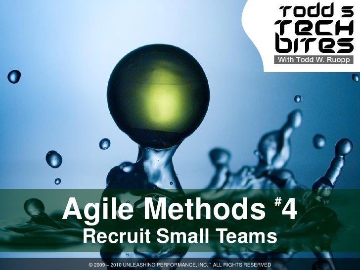 # Agile Methods 4  Recruit Small Teams  © 2009 – 2010 UNLEASHING PERFORMANCE, INC.™ ALL RIGHTS RESERVED