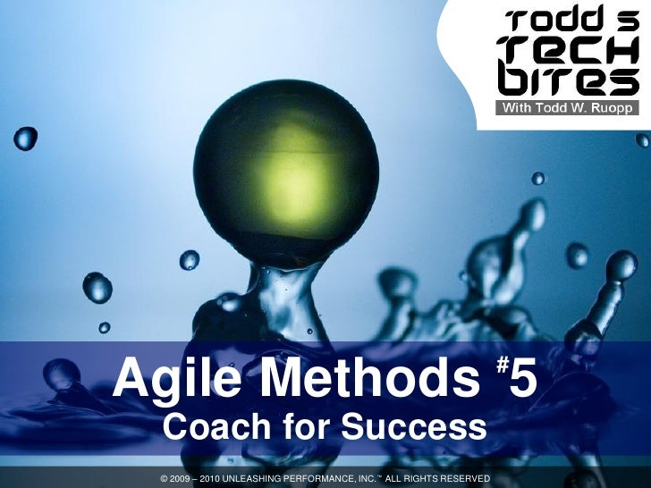# Agile Methods 5  Coach for Success  © 2009 – 2010 UNLEASHING PERFORMANCE, INC.™ ALL RIGHTS RESERVED