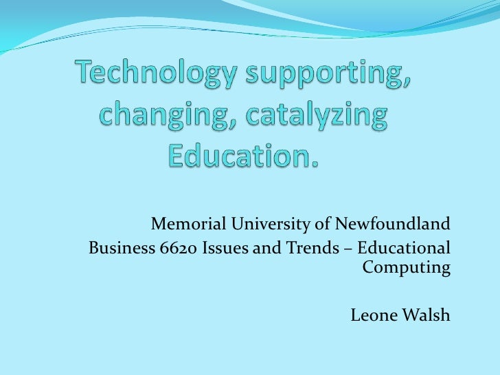 Technology supporting, changing, catalyzing  Education.<br />Memorial University of Newfoundland<br />Business 6620 Issues...