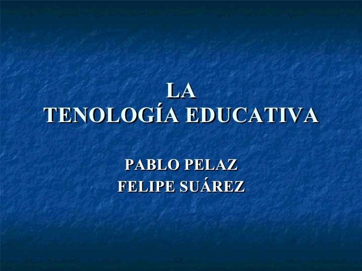 LA TENOLOGÍA EDUCATIVA PABLO PELAZ FELIPE SUÁREZ